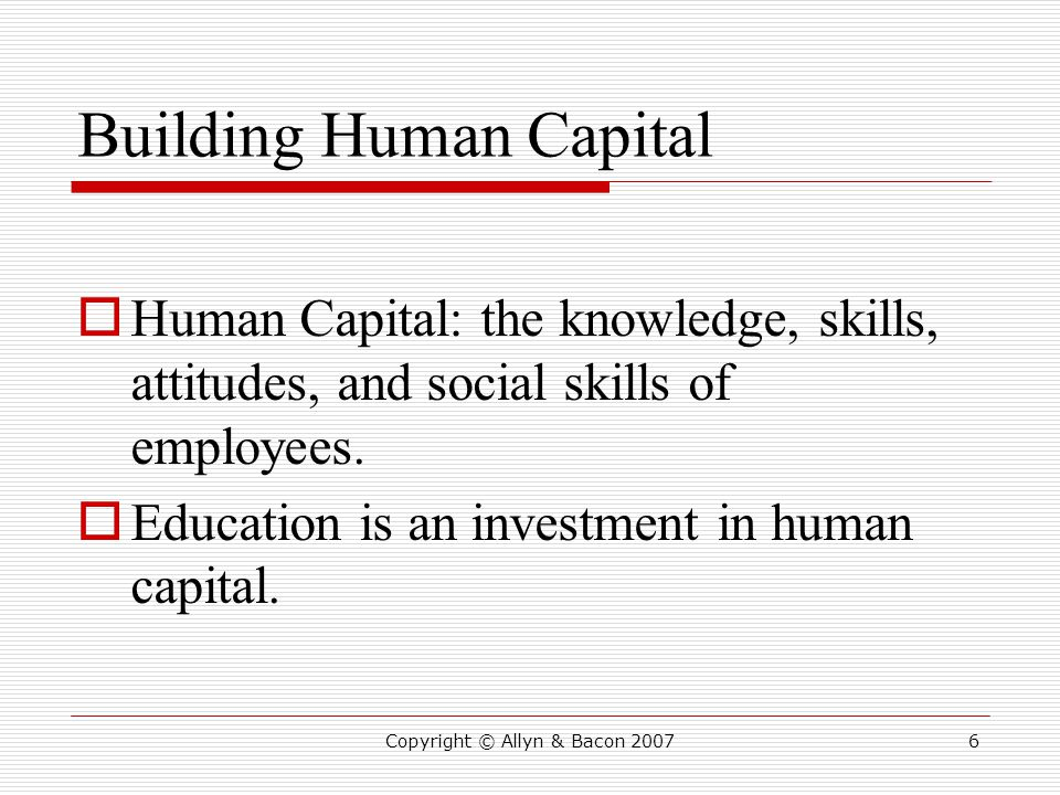 Copyright © Allyn & Bacon 20076 Building Human Capital  Human Capital: the knowledge, skills, attitudes, and social skills of employees.