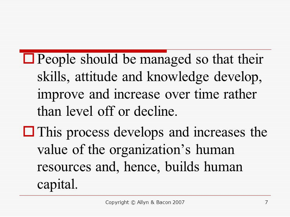  People should be managed so that their skills, attitude and knowledge develop, improve and increase over time rather than level off or decline.