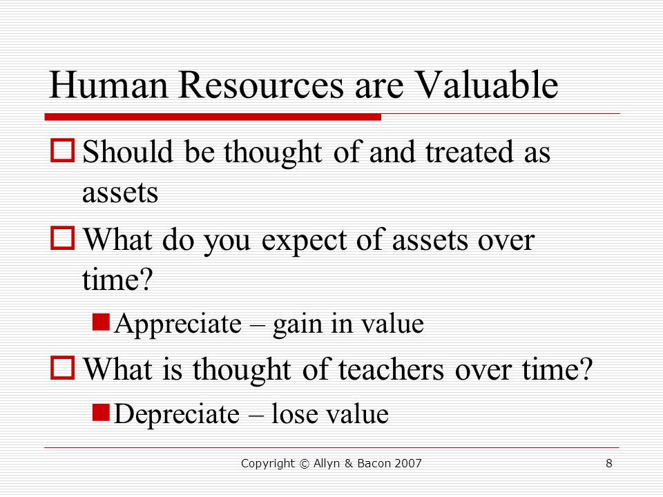 Human Resources are Valuable  Should be thought of and treated as assets  What do you expect of assets over time.