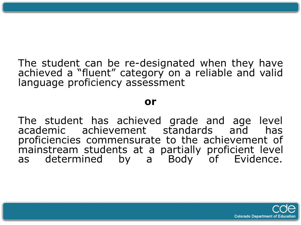 "The student can be re-designated when they have achieved a ""fluent"" category on a reliable and valid language proficiency assessment or The student ha"