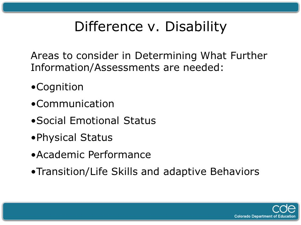 Difference v. Disability Areas to consider in Determining What Further Information/Assessments are needed: Cognition Communication Social Emotional St