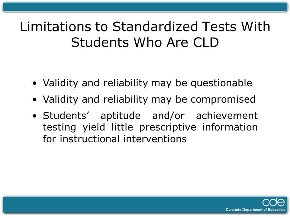 Limitations to Standardized Tests With Students Who Are CLD Validity and reliability may be questionable Validity and reliability may be compromised S