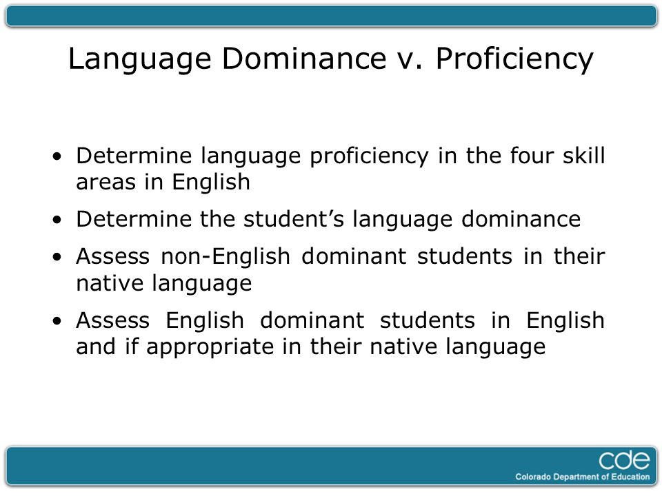 Language Dominance v. Proficiency Determine language proficiency in the four skill areas in English Determine the student's language dominance Assess