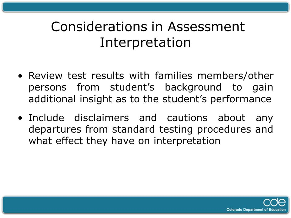 Considerations in Assessment Interpretation Review test results with families members/other persons from student's background to gain additional insig