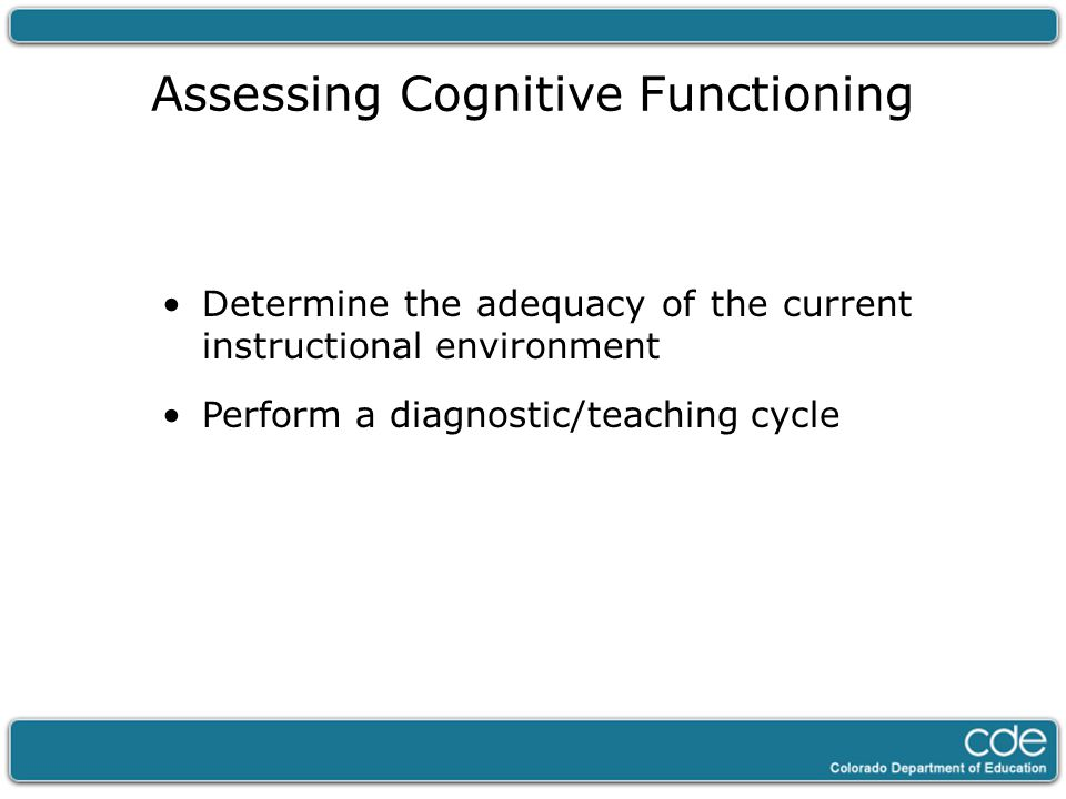 Assessing Cognitive Functioning Determine the adequacy of the current instructional environment Perform a diagnostic/teaching cycle