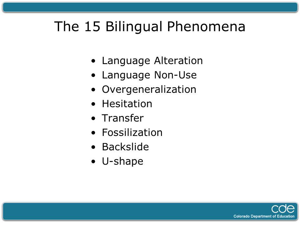 The 15 Bilingual Phenomena Language Alteration Language Non-Use Overgeneralization Hesitation Transfer Fossilization Backslide U-shape