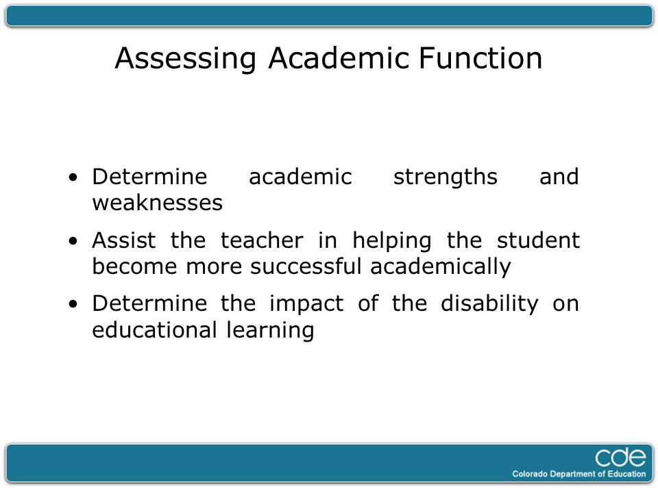 Assessing Academic Function Determine academic strengths and weaknesses Assist the teacher in helping the student become more successful academically