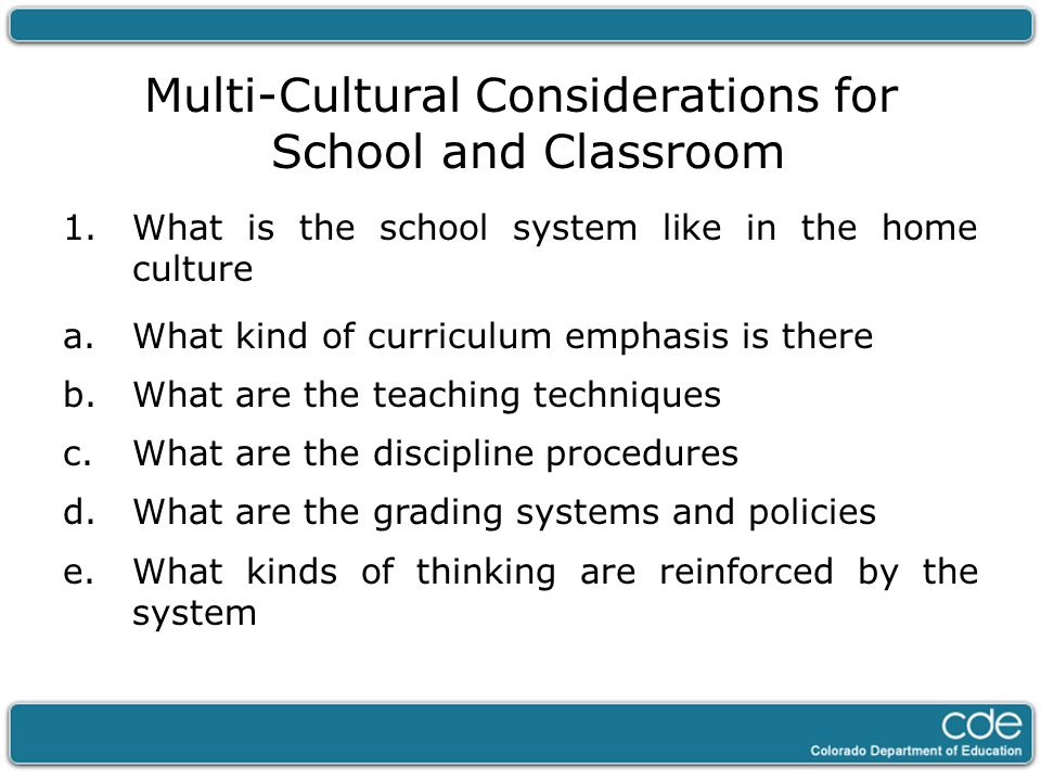Multi-Cultural Considerations for School and Classroom 1.What is the school system like in the home culture a.What kind of curriculum emphasis is ther