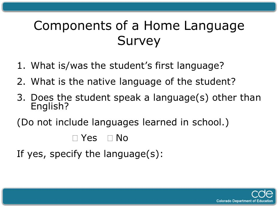 Components of a Home Language Survey 1.What is/was the student's first language? 2.What is the native language of the student? 3.Does the student spea
