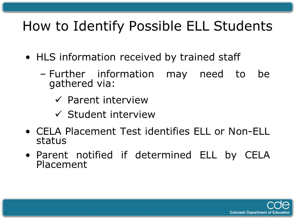 How to Identify Possible ELL Students HLS information received by trained staff –Further information may need to be gathered via: Parent interview Stu