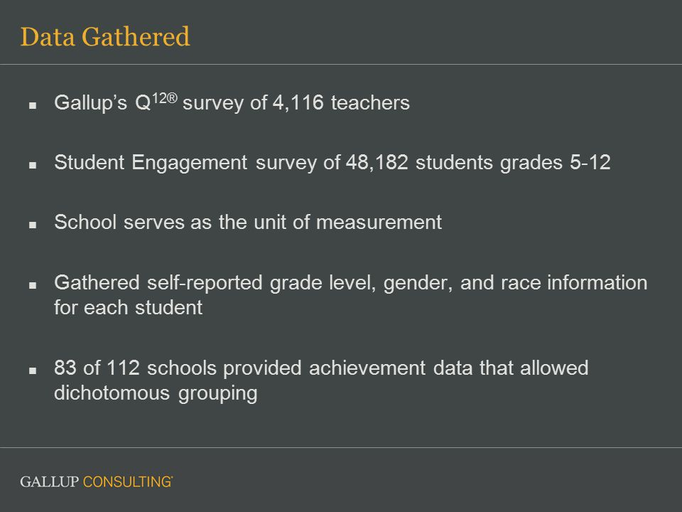 Data Gathered Gallup's Q 12® survey of 4,116 teachers Student Engagement survey of 48,182 students grades 5-12 School serves as the unit of measurement Gathered self-reported grade level, gender, and race information for each student 83 of 112 schools provided achievement data that allowed dichotomous grouping