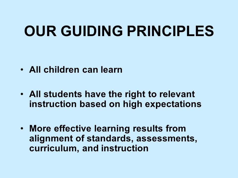 OUR GUIDING PRINCIPLES All children can learn All students have the right to relevant instruction based on high expectations More effective learning results from alignment of standards, assessments, curriculum, and instruction
