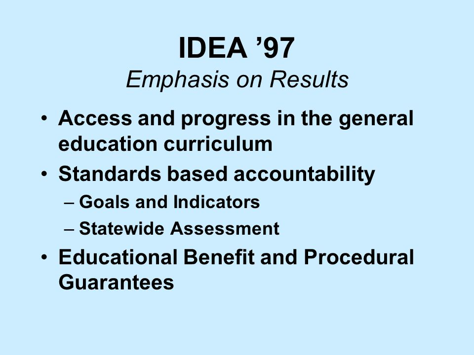 IDEA '97 Emphasis on Results Access and progress in the general education curriculum Standards based accountability –Goals and Indicators –Statewide Assessment Educational Benefit and Procedural Guarantees
