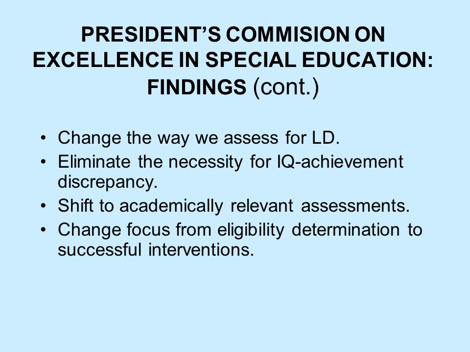PRESIDENT'S COMMISION ON EXCELLENCE IN SPECIAL EDUCATION: FINDINGS (cont.) Change the way we assess for LD.