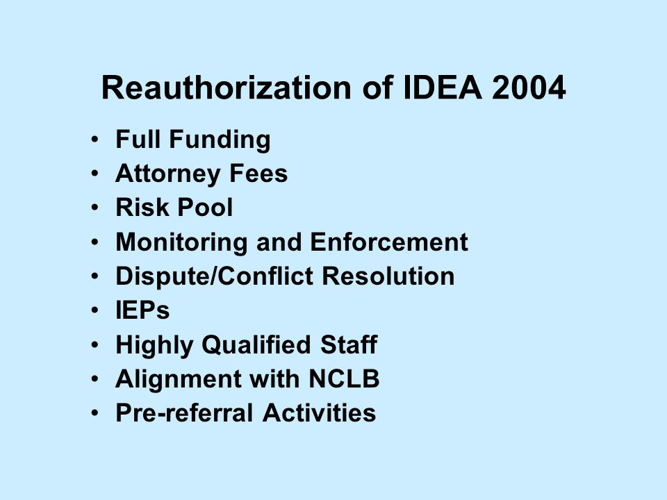 Reauthorization of IDEA 2004 Full Funding Attorney Fees Risk Pool Monitoring and Enforcement Dispute/Conflict Resolution IEPs Highly Qualified Staff Alignment with NCLB Pre-referral Activities