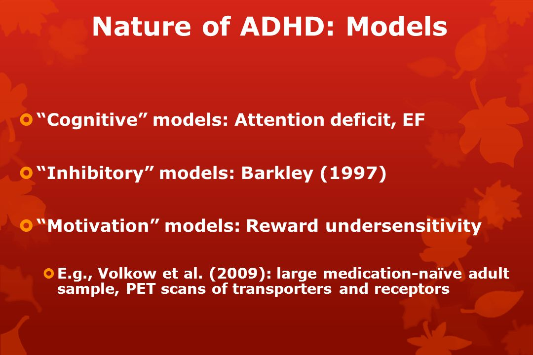 Nature of ADHD: Models  Cognitive models: Attention deficit, EF  Inhibitory models: Barkley (1997)  Motivation models: Reward undersensitivity  E.g., Volkow et al.