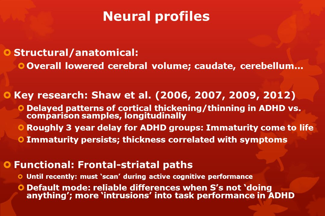 Neural profiles  Structural/anatomical:  Overall lowered cerebral volume; caudate, cerebellum…  Key research: Shaw et al.