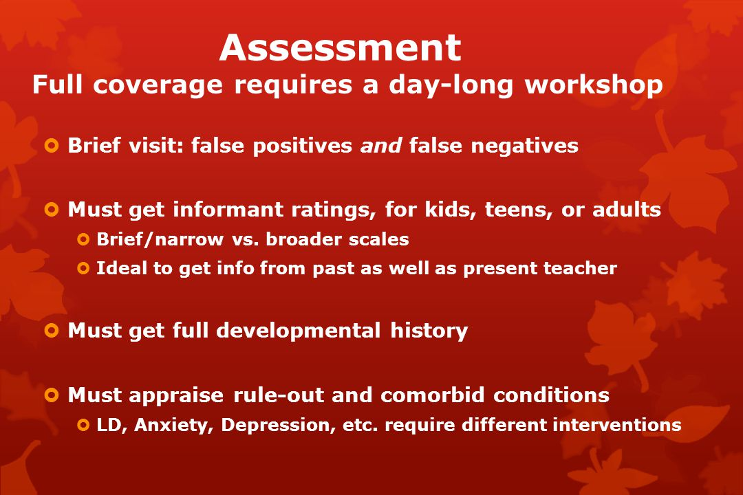 Assessment Full coverage requires a day-long workshop  Brief visit: false positives and false negatives  Must get informant ratings, for kids, teens, or adults  Brief/narrow vs.