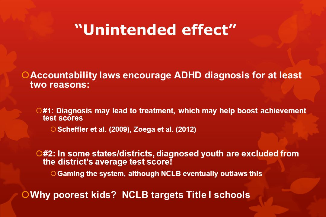 Unintended effect  Accountability laws encourage ADHD diagnosis for at least two reasons:  #1: Diagnosis may lead to treatment, which may help boost achievement test scores  Scheffler et al.