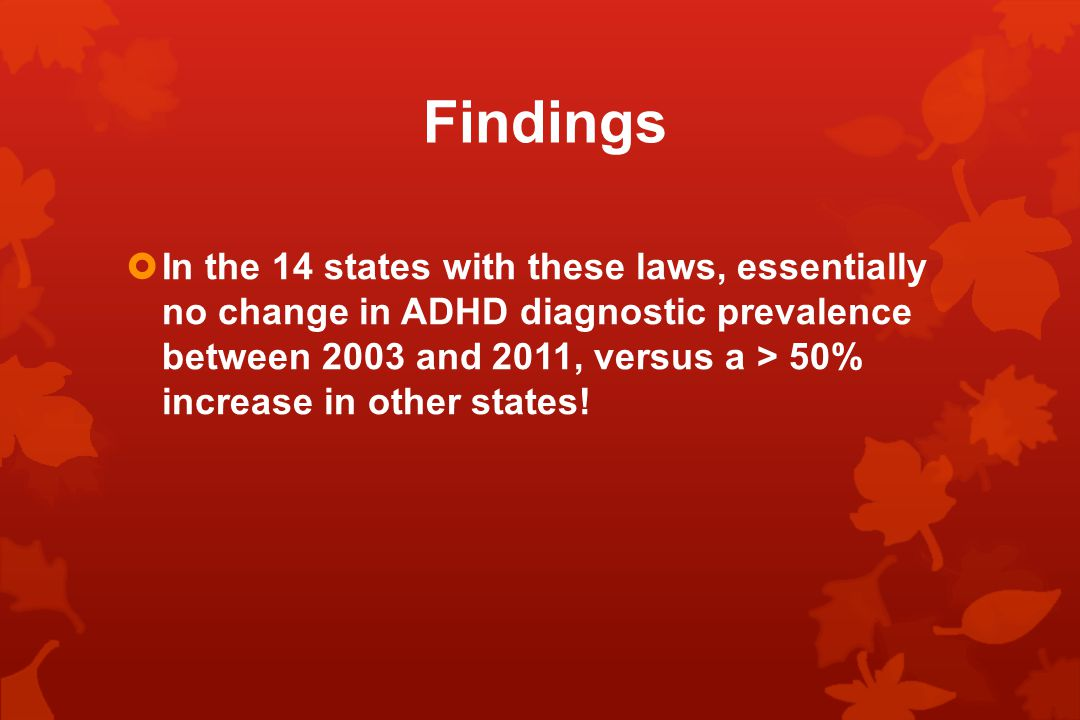 Findings  In the 14 states with these laws, essentially no change in ADHD diagnostic prevalence between 2003 and 2011, versus a > 50% increase in other states!