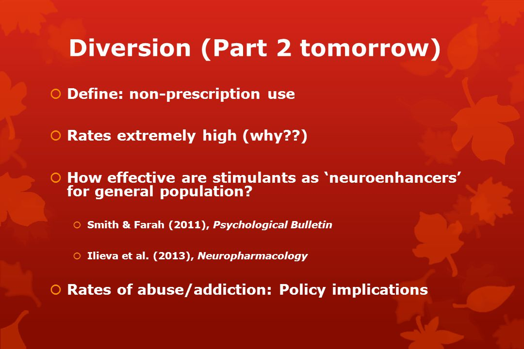 Diversion (Part 2 tomorrow)  Define: non-prescription use  Rates extremely high (why )  How effective are stimulants as 'neuroenhancers' for general population.