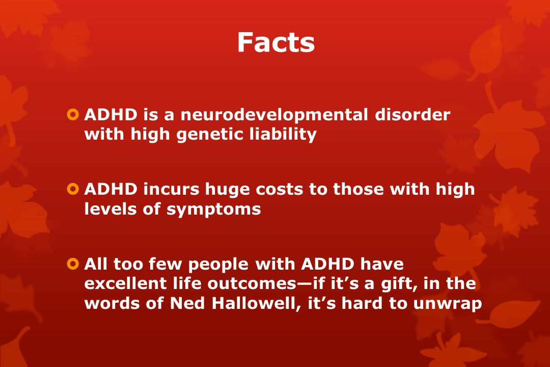 Facts  ADHD is a neurodevelopmental disorder with high genetic liability  ADHD incurs huge costs to those with high levels of symptoms  All too few people with ADHD have excellent life outcomes—if it's a gift, in the words of Ned Hallowell, it's hard to unwrap
