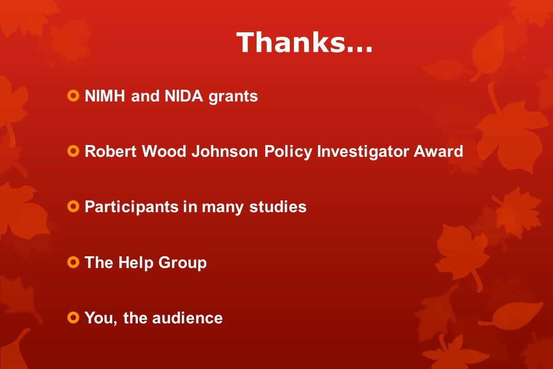 Thanks…  NIMH and NIDA grants  Robert Wood Johnson Policy Investigator Award  Participants in many studies  The Help Group  You, the audience