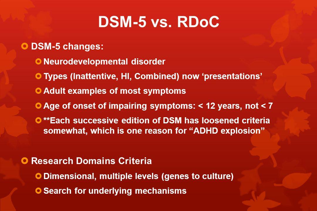 DSM-5 vs. RDoC  DSM-5 changes:  Neurodevelopmental disorder  Types (Inattentive, HI, Combined) now 'presentations'  Adult examples of most symptom