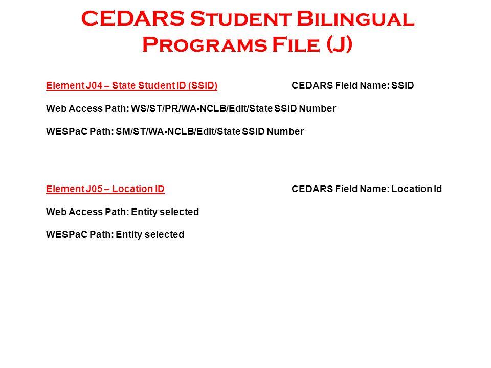 CEDARS Student Bilingual Programs File (J) Element J04 – State Student ID (SSID)CEDARS Field Name: SSID Web Access Path: WS/ST/PR/WA-NCLB/Edit/State SSID Number WESPaC Path: SM/ST/WA-NCLB/Edit/State SSID Number Element J05 – Location ID CEDARS Field Name: Location Id Web Access Path: Entity selected WESPaC Path: Entity selected