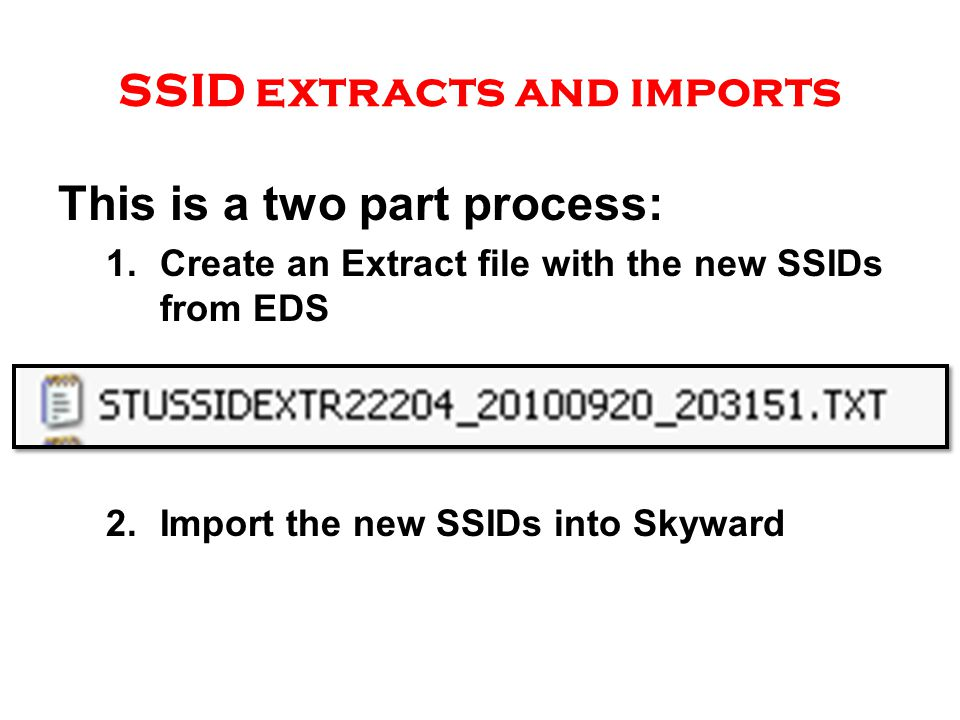 SSID extracts and imports This is a two part process: 1.Create an Extract file with the new SSIDs from EDS 2.Import the new SSIDs into Skyward