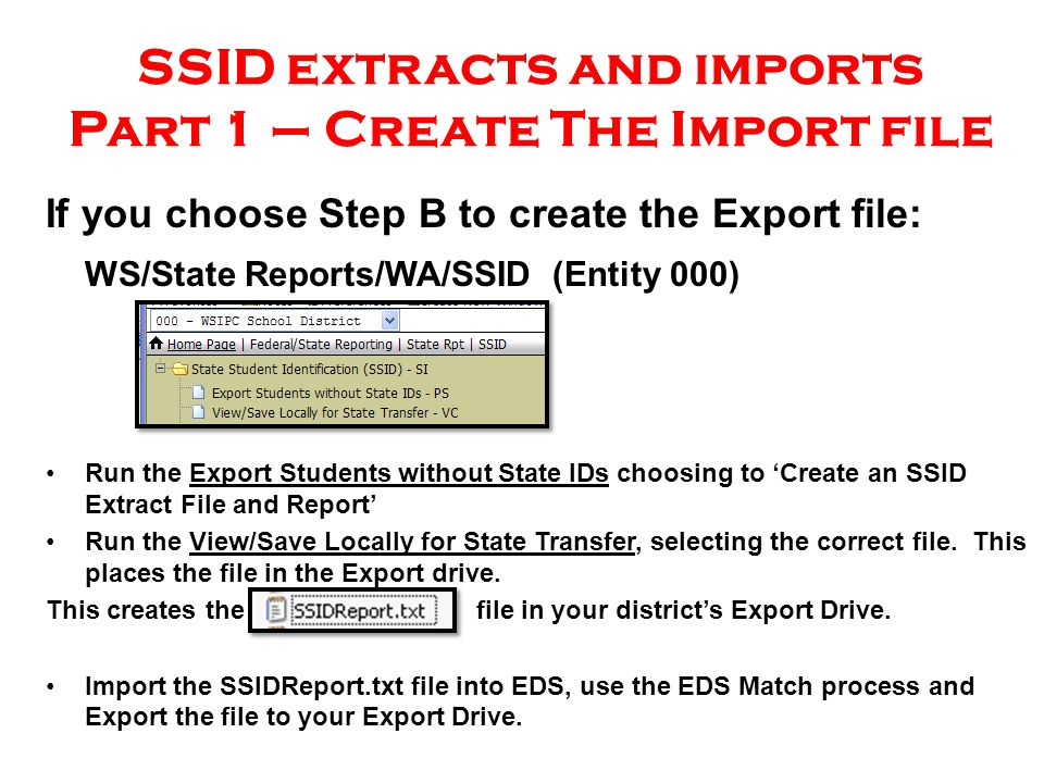 SSID extracts and imports Part 1 – Create The Import file If you choose Step B to create the Export file: WS/State Reports/WA/SSID (Entity 000) Run the Export Students without State IDs choosing to 'Create an SSID Extract File and Report' Run the View/Save Locally for State Transfer, selecting the correct file.