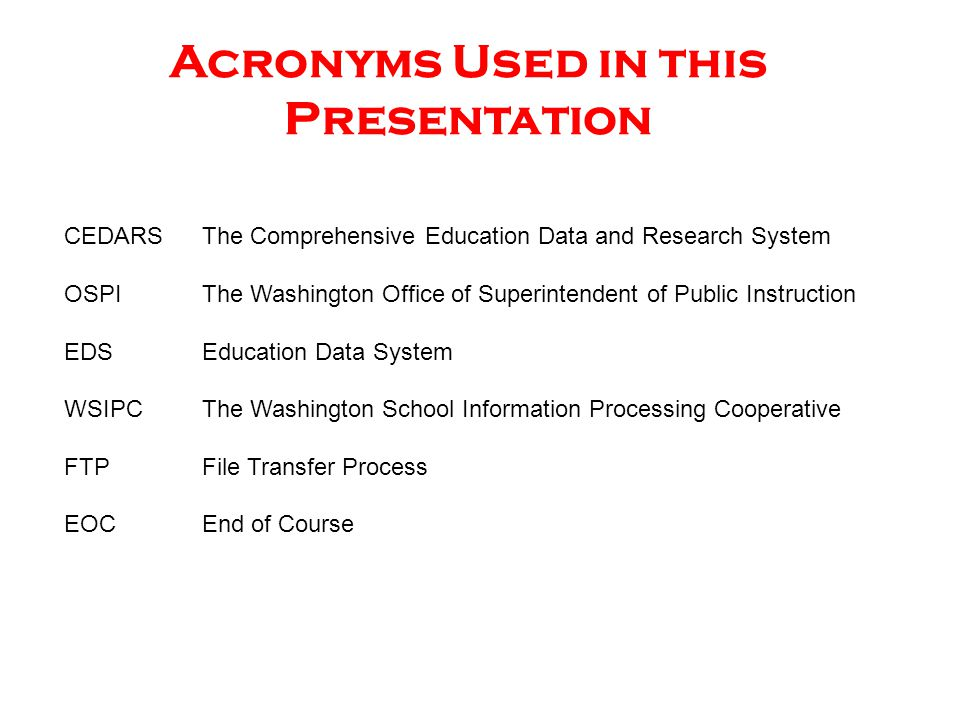 CEDARS The Comprehensive Education Data and Research System OSPI The Washington Office of Superintendent of Public Instruction EDS Education Data System WSIPCThe Washington School Information Processing Cooperative FTPFile Transfer Process EOCEnd of Course Acronyms Used in this Presentation