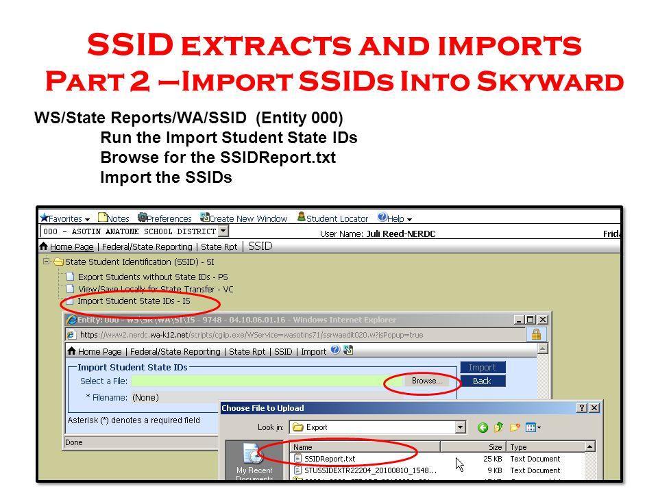 SSID extracts and imports Part 2 –Import SSIDs Into Skyward WS/State Reports/WA/SSID (Entity 000) Run the Import Student State IDs Browse for the SSIDReport.txt Import the SSIDs