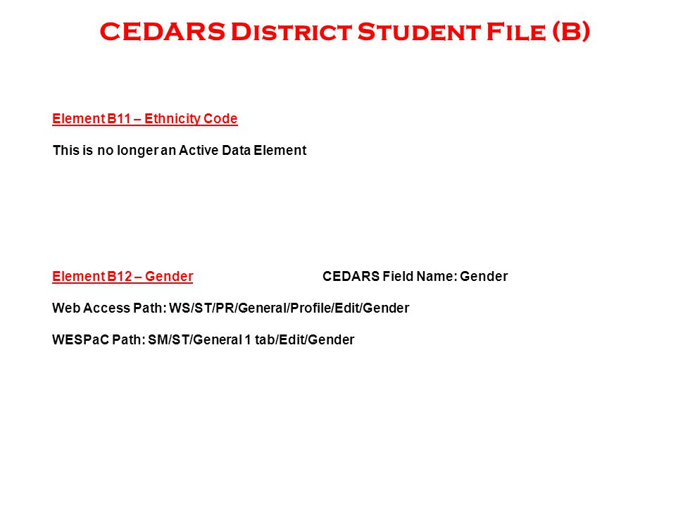 CEDARS District Student File (B) Element B11 – Ethnicity Code This is no longer an Active Data Element Element B12 – GenderCEDARS Field Name: Gender Web Access Path: WS/ST/PR/General/Profile/Edit/Gender WESPaC Path: SM/ST/General 1 tab/Edit/Gender