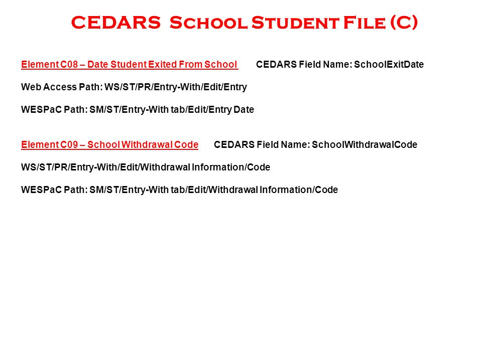 CEDARS School Student File (C) Element C09 – School Withdrawal CodeCEDARS Field Name: SchoolWithdrawalCode WS/ST/PR/Entry-With/Edit/Withdrawal Information/Code WESPaC Path: SM/ST/Entry-With tab/Edit/Withdrawal Information/Code Element C08 – Date Student Exited From School CEDARS Field Name: SchoolExitDate Web Access Path: WS/ST/PR/Entry-With/Edit/Entry WESPaC Path: SM/ST/Entry-With tab/Edit/Entry Date