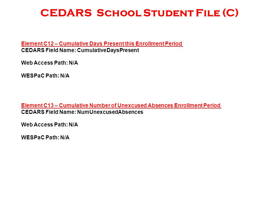 CEDARS School Student File (C) Element C12 – Cumulative Days Present this Enrollment Period CEDARS Field Name: CumulativeDaysPresent Web Access Path: N/A WESPaC Path: N/A Element C13 – Cumulative Number of Unexcused Absences Enrollment Period CEDARS Field Name: NumUnexcusedAbsences Web Access Path: N/A WESPaC Path: N/A