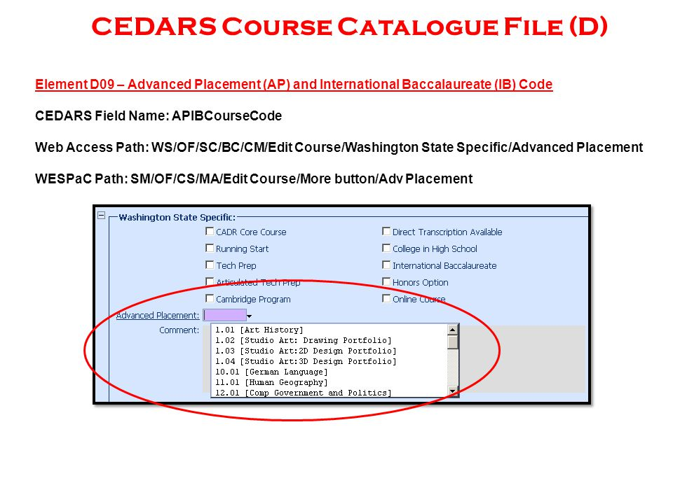 CEDARS Course Catalogue File (D) Element D09 – Advanced Placement (AP) and International Baccalaureate (IB) Code CEDARS Field Name: APIBCourseCode Web Access Path: WS/OF/SC/BC/CM/Edit Course/Washington State Specific/Advanced Placement WESPaC Path: SM/OF/CS/MA/Edit Course/More button/Adv Placement