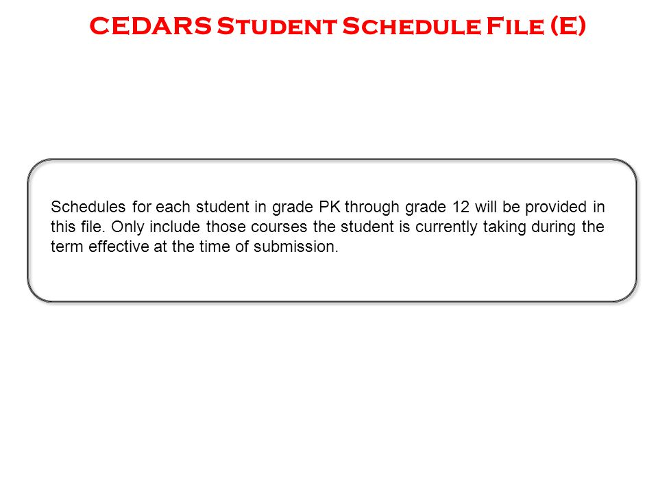 CEDARS Student Schedule File (E) Schedules for each student in grade PK through grade 12 will be provided in this file.