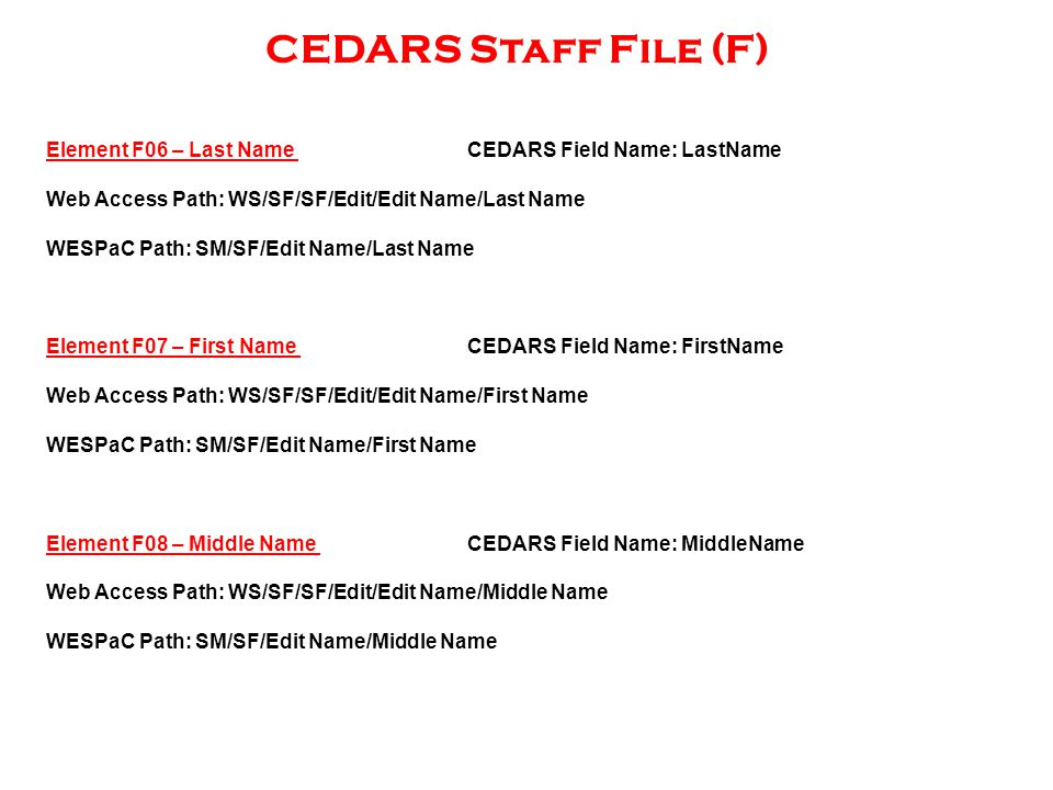 CEDARS Staff File (F) Element F06 – Last Name CEDARS Field Name: LastName Web Access Path: WS/SF/SF/Edit/Edit Name/Last Name WESPaC Path: SM/SF/Edit Name/Last Name Element F07 – First Name CEDARS Field Name: FirstName Web Access Path: WS/SF/SF/Edit/Edit Name/First Name WESPaC Path: SM/SF/Edit Name/First Name Element F08 – Middle Name CEDARS Field Name: MiddleName Web Access Path: WS/SF/SF/Edit/Edit Name/Middle Name WESPaC Path: SM/SF/Edit Name/Middle Name