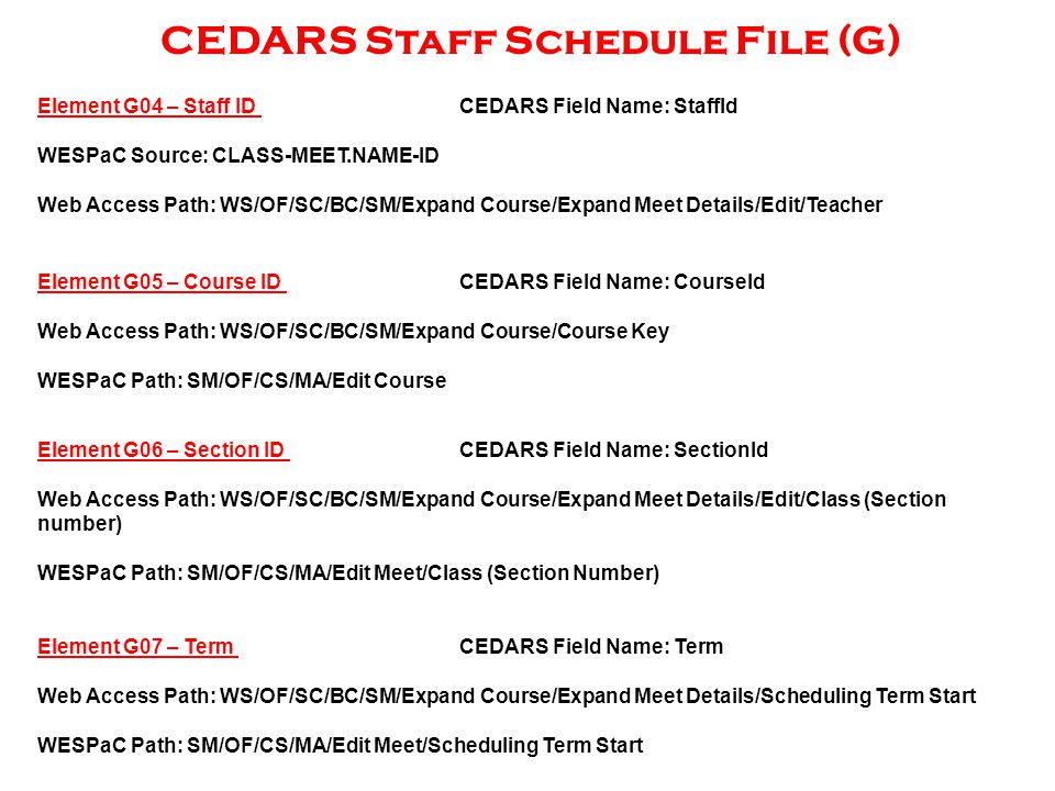 CEDARS Staff Schedule File (G) Element G04 – Staff ID CEDARS Field Name: StaffId WESPaC Source: CLASS-MEET.NAME-ID Web Access Path: WS/OF/SC/BC/SM/Expand Course/Expand Meet Details/Edit/Teacher Element G05 – Course ID CEDARS Field Name: CourseId Web Access Path: WS/OF/SC/BC/SM/Expand Course/Course Key WESPaC Path: SM/OF/CS/MA/Edit Course Element G06 – Section ID CEDARS Field Name: SectionId Web Access Path: WS/OF/SC/BC/SM/Expand Course/Expand Meet Details/Edit/Class (Section number) WESPaC Path: SM/OF/CS/MA/Edit Meet/Class (Section Number) Element G07 – Term CEDARS Field Name: Term Web Access Path: WS/OF/SC/BC/SM/Expand Course/Expand Meet Details/Scheduling Term Start WESPaC Path: SM/OF/CS/MA/Edit Meet/Scheduling Term Start