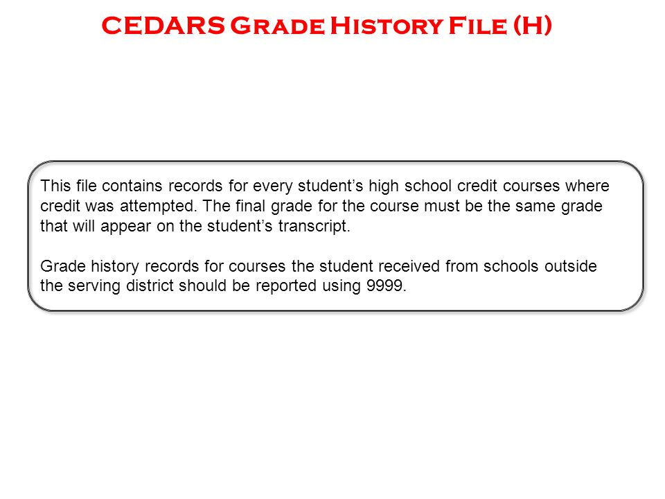 CEDARS Grade History File (H) This file contains records for every student's high school credit courses where credit was attempted. The final grade fo