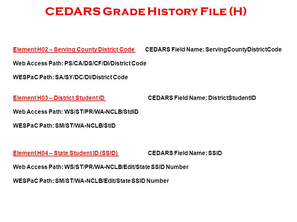 CEDARS Grade History File (H) Element H02 – Serving County District Code CEDARS Field Name: ServingCountyDistrictCode Web Access Path: PS/CA/DS/CF/DI/District Code WESPaC Path: SA/SY/DC/DI/District Code Element H03 – District Student ID CEDARS Field Name: DistrictStudentID Web Access Path: WS/ST/PR/WA-NCLB/StdID WESPaC Path: SM/ST/WA-NCLB/StID Element H04 – State Student ID (SSID) CEDARS Field Name: SSID Web Access Path: WS/ST/PR/WA-NCLB/Edit/State SSID Number WESPaC Path: SM/ST/WA-NCLB/Edit/State SSID Number