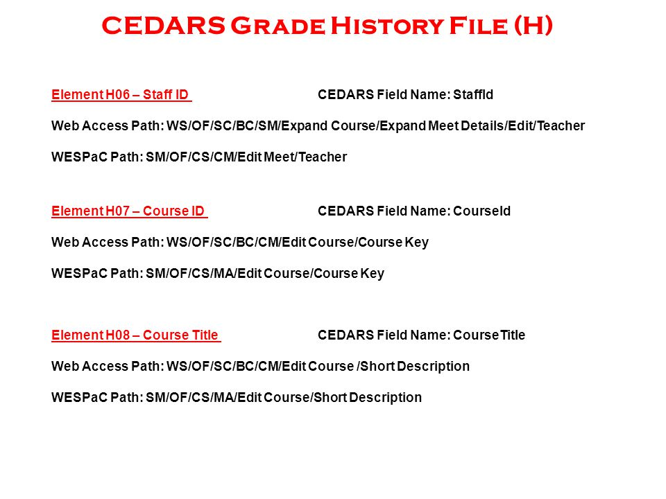 CEDARS Grade History File (H) Element H06 – Staff ID CEDARS Field Name: StaffId Web Access Path: WS/OF/SC/BC/SM/Expand Course/Expand Meet Details/Edit/Teacher WESPaC Path: SM/OF/CS/CM/Edit Meet/Teacher Element H07 – Course ID CEDARS Field Name: CourseId Web Access Path: WS/OF/SC/BC/CM/Edit Course/Course Key WESPaC Path: SM/OF/CS/MA/Edit Course/Course Key Element H08 – Course Title CEDARS Field Name: CourseTitle Web Access Path: WS/OF/SC/BC/CM/Edit Course /Short Description WESPaC Path: SM/OF/CS/MA/Edit Course/Short Description
