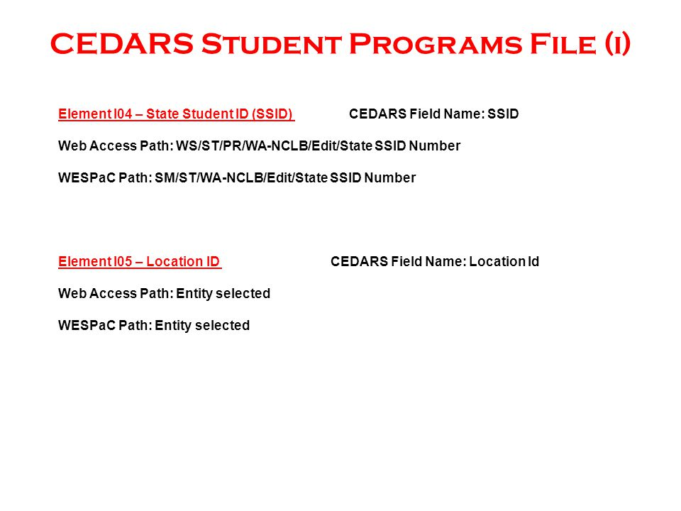 CEDARS Student Programs File (i) Element I05 – Location ID CEDARS Field Name: Location Id Web Access Path: Entity selected WESPaC Path: Entity selected Element I04 – State Student ID (SSID) CEDARS Field Name: SSID Web Access Path: WS/ST/PR/WA-NCLB/Edit/State SSID Number WESPaC Path: SM/ST/WA-NCLB/Edit/State SSID Number