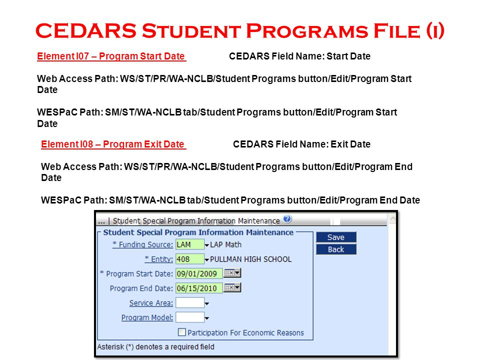 CEDARS Student Programs File (i) Element I08 – Program Exit Date CEDARS Field Name: Exit Date Web Access Path: WS/ST/PR/WA-NCLB/Student Programs button/Edit/Program End Date WESPaC Path: SM/ST/WA-NCLB tab/Student Programs button/Edit/Program End Date Element I07 – Program Start Date CEDARS Field Name: Start Date Web Access Path: WS/ST/PR/WA-NCLB/Student Programs button/Edit/Program Start Date WESPaC Path: SM/ST/WA-NCLB tab/Student Programs button/Edit/Program Start Date