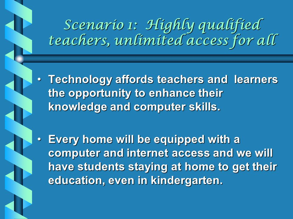 Scenario 1: Highly qualified teachers, unlimited access for all Technology affords teachers and learners the opportunity to enhance their knowledge an
