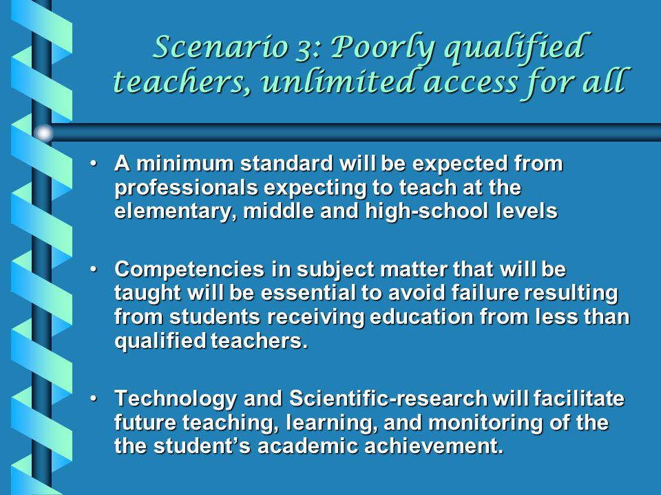 Scenario 3: Poorly qualified teachers, unlimited access for all A minimum standard will be expected from professionals expecting to teach at the eleme
