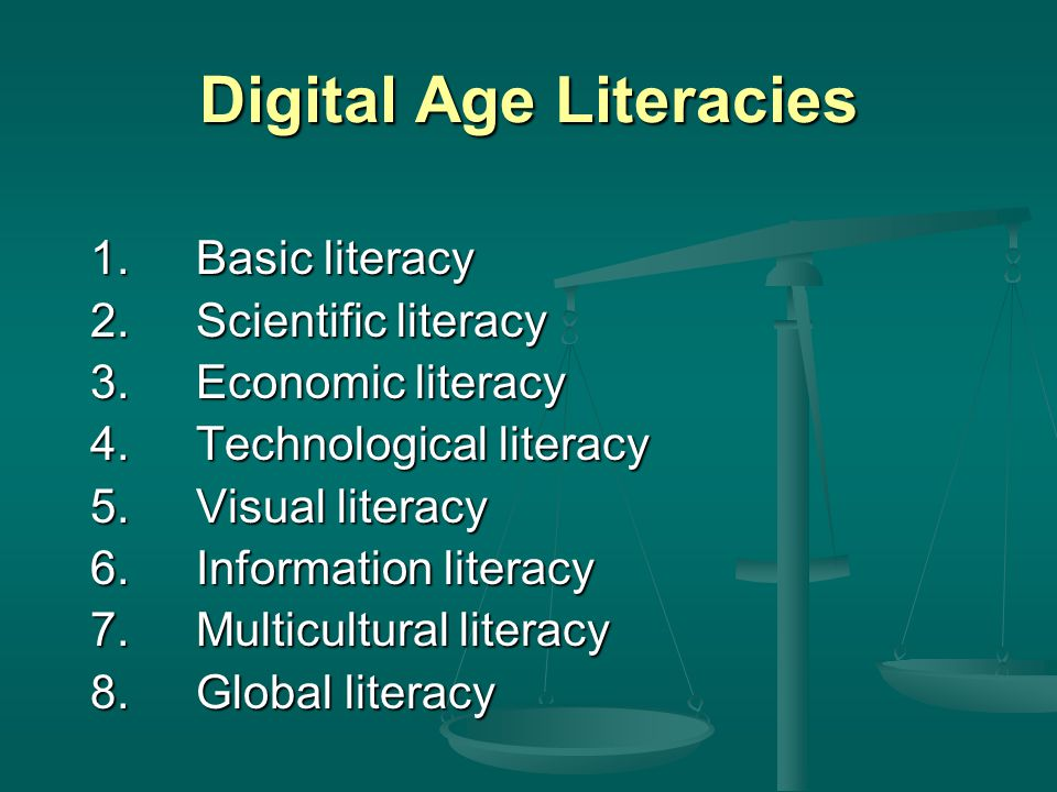 Digital Age Literacies 1.Basic literacy 2.Scientific literacy 3.Economic literacy 4.Technological literacy 5.Visual literacy 6.Information literacy 7.Multicultural literacy 8.Global literacy