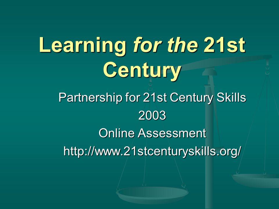 Learning for the 21st Century Partnership for 21st Century Skills 2003 Online Assessment http://www.21stcenturyskills.org/