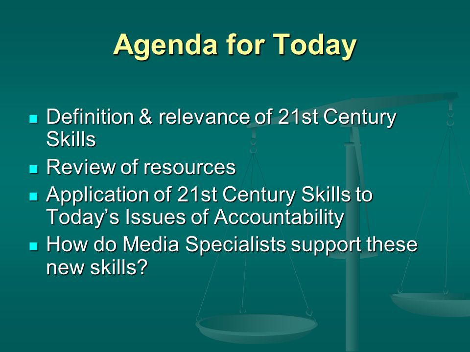 Agenda for Today Definition & relevance of 21st Century Skills Definition & relevance of 21st Century Skills Review of resources Review of resources Application of 21st Century Skills to Today's Issues of Accountability Application of 21st Century Skills to Today's Issues of Accountability How do Media Specialists support these new skills.
